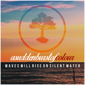A Sudden Burst of Colour - Wave Will Rise On Silent Water